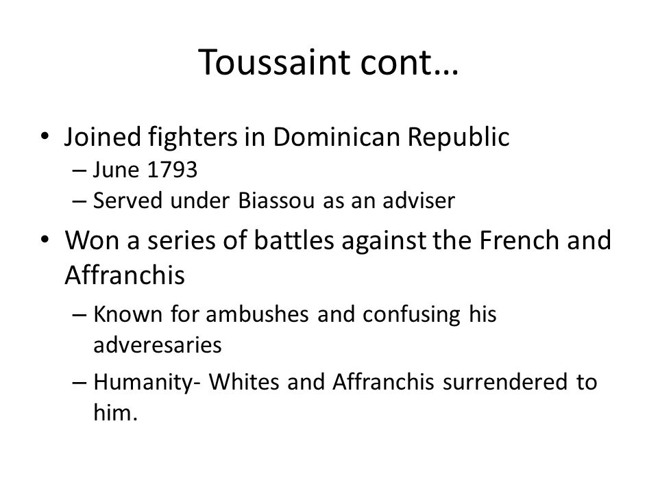 Toussaint cont… Joined fighters in Dominican Republic – June 1793 – Served under Biassou as an adviser Won a series of battles against the French and