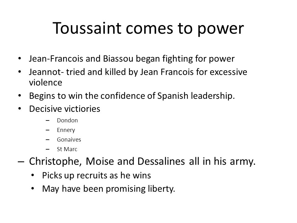 Toussaint comes to power Jean-Francois and Biassou began fighting for power Jeannot- tried and killed by Jean Francois for excessive violence Begins t
