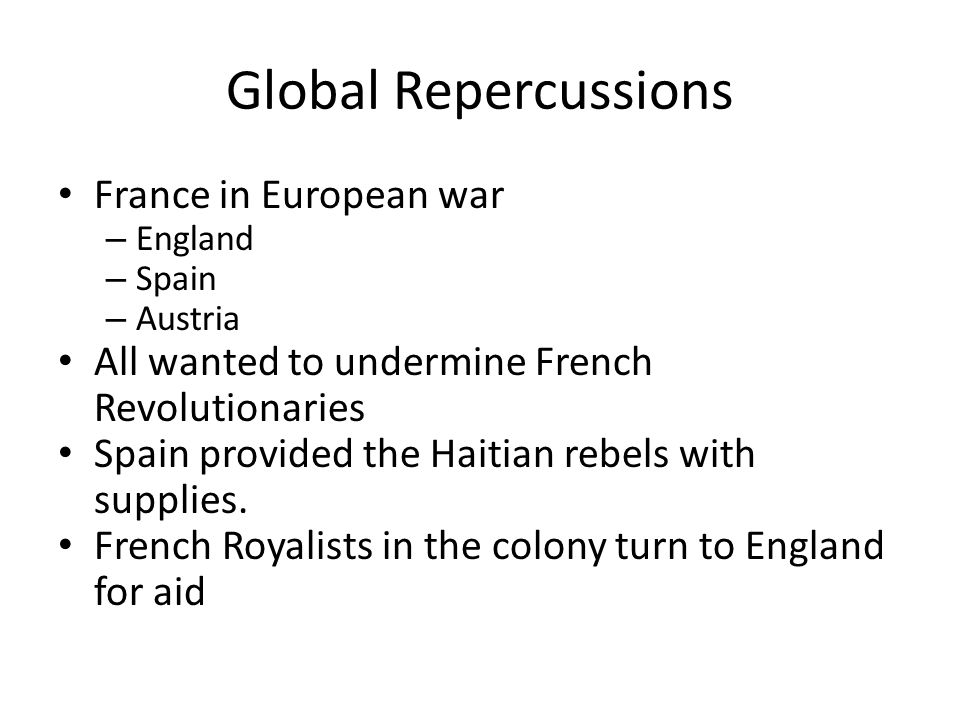 Global Repercussions France in European war – England – Spain – Austria All wanted to undermine French Revolutionaries Spain provided the Haitian rebe