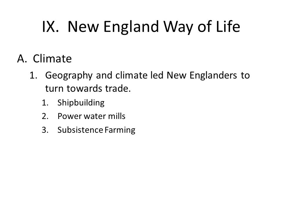 IX. New England Way of Life A.Climate 1.Geography and climate led New Englanders to turn towards trade. 1.Shipbuilding 2.Power water mills 3.Subsisten