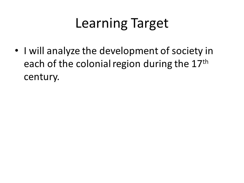 Learning Target I will analyze the development of society in each of the colonial region during the 17 th century.