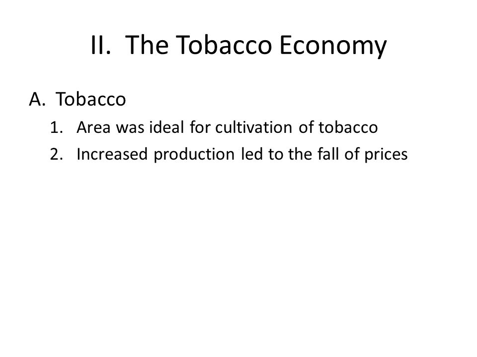 II. The Tobacco Economy A.Tobacco 1.Area was ideal for cultivation of tobacco 2.Increased production led to the fall of prices