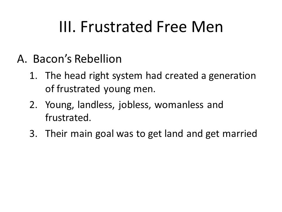 III. Frustrated Free Men A.Bacon's Rebellion 1.The head right system had created a generation of frustrated young men. 2.Young, landless, jobless, wom