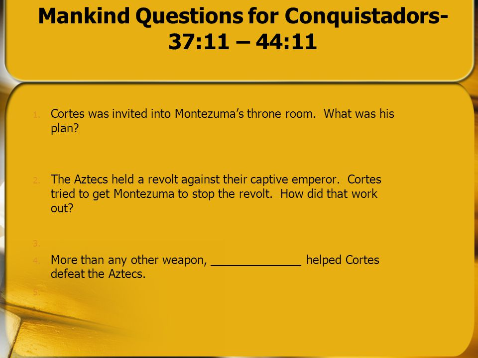 Mankind Questions for Conquistadors- 37:11 – 44:11 1. Cortes was invited into Montezuma's throne room. What was his plan? 2. The Aztecs held a revolt