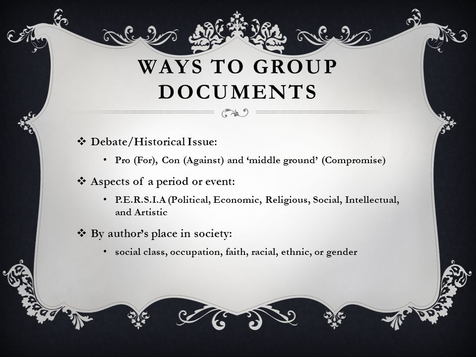 WAYS TO GROUP DOCUMENTS  Debate/Historical Issue: Pro (For), Con (Against) and 'middle ground' (Compromise)  Aspects of a period or event: P.E.R.S.I