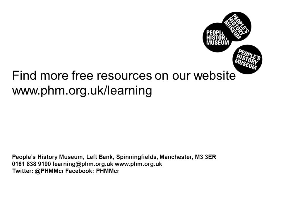 Find more free resources on our website www.phm.org.uk/learning People's History Museum, Left Bank, Spinningfields, Manchester, M3 3ER 0161 838 9190 learning@phm.org.uk www.phm.org.uk Twitter: @PHMMcr Facebook: PHMMcr