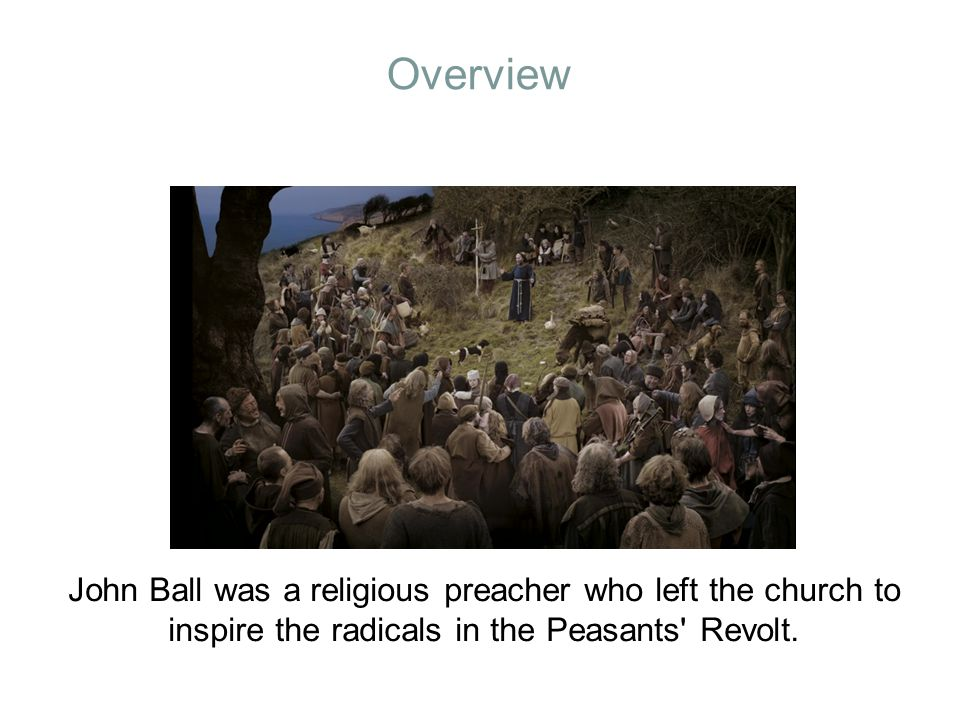 Overview John Ball was a religious preacher who left the church to inspire the radicals in the Peasants' Revolt.