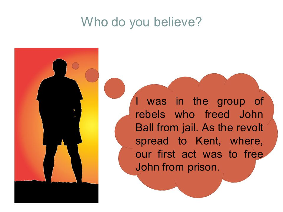 Who do you believe? I was in the group of rebels who freed John Ball from jail. As the revolt spread to Kent, where, our first act was to free John fr