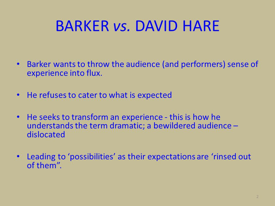 2 BARKER vs. DAVID HARE Barker wants to throw the audience (and performers) sense of experience into flux. He refuses to cater to what is expected He