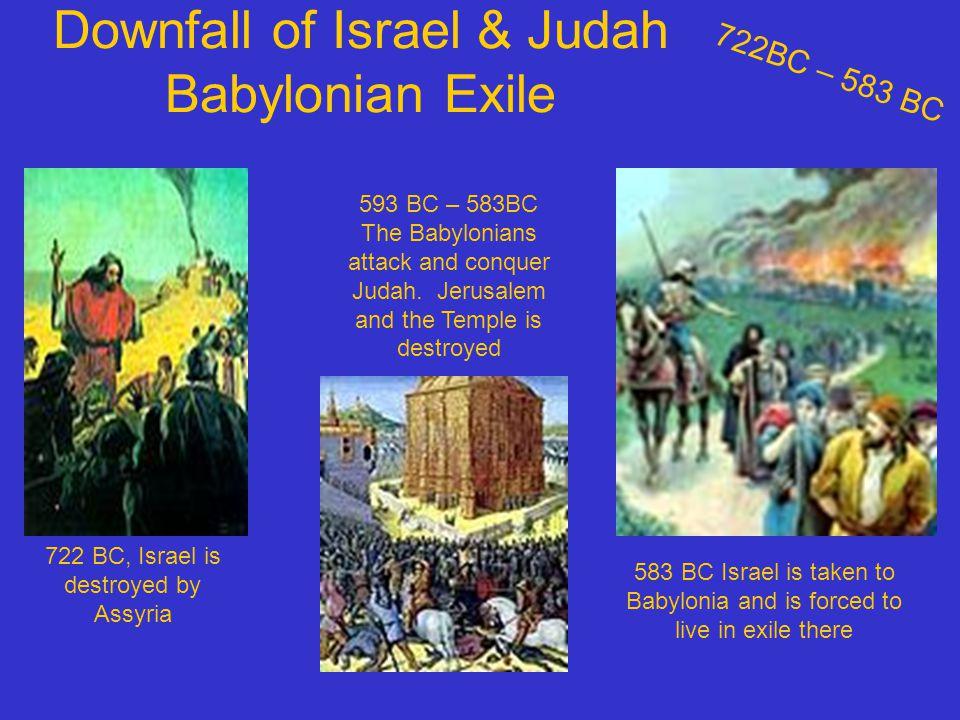 Downfall of Israel & Judah Babylonian Exile 722BC – 583 BC 722 BC, Israel is destroyed by Assyria 593 BC – 583BC The Babylonians attack and conquer Judah.