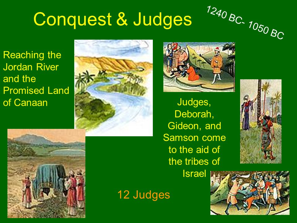 Conquest & Judges Reaching the Jordan River and the Promised Land of Canaan Judges, Deborah, Gideon, and Samson come to the aid of the tribes of Israel 1240 BC- 1050 BC 12 Judges