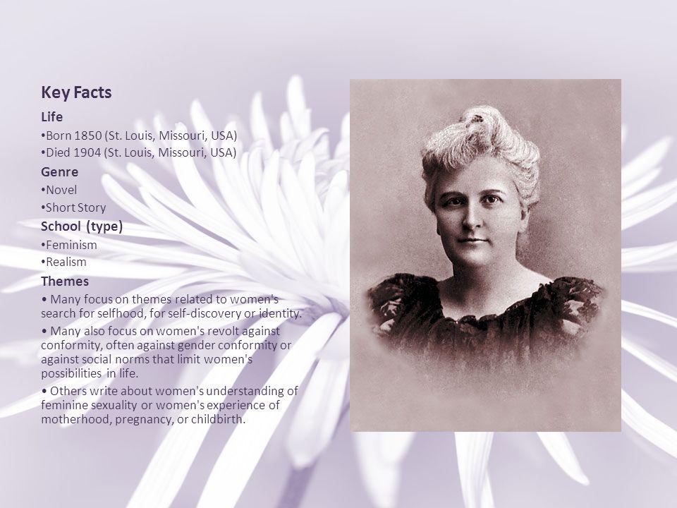 Key Facts Life Born 1850 (St. Louis, Missouri, USA) Died 1904 (St. Louis, Missouri, USA) Genre Novel Short Story School (type) Feminism Realism Themes