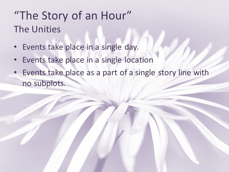 """""""The Story of an Hour"""" The Unities Events take place in a single day. Events take place in a single location Events take place as a part of a single s"""