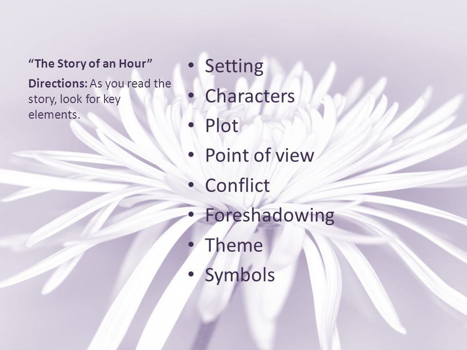 """""""The Story of an Hour"""" Setting Characters Plot Point of view Conflict Foreshadowing Theme Symbols Directions: As you read the story, look for key elem"""