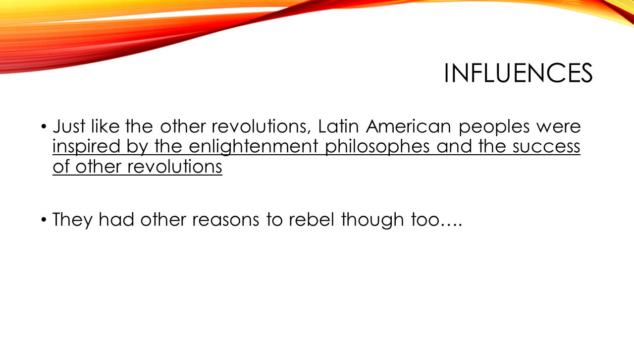INFLUENCES Just like the other revolutions, Latin American peoples were inspired by the enlightenment philosophes and the success of other revolutions They had other reasons to rebel though too….