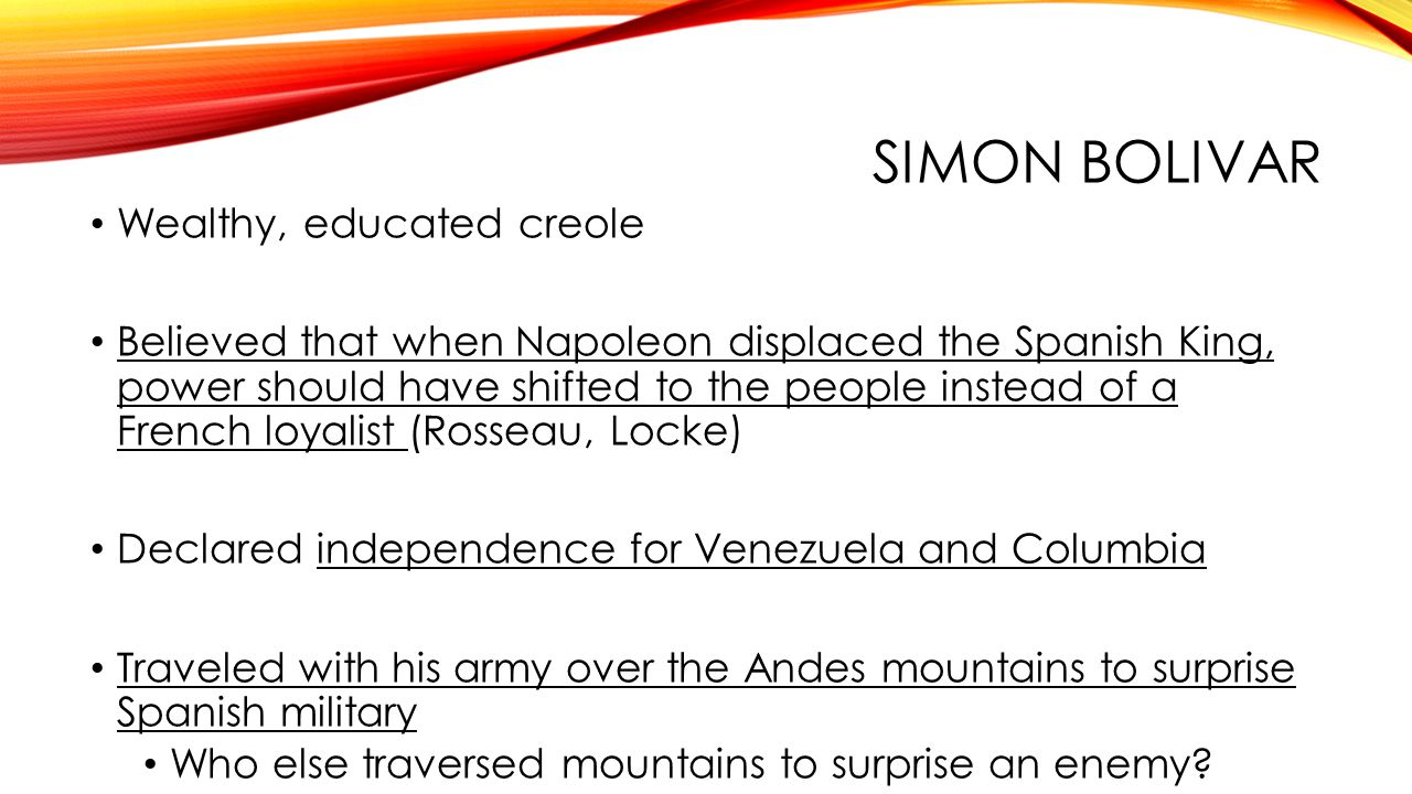 SIMON BOLIVAR Wealthy, educated creole Believed that when Napoleon displaced the Spanish King, power should have shifted to the people instead of a French loyalist (Rosseau, Locke) Declared independence for Venezuela and Columbia Traveled with his army over the Andes mountains to surprise Spanish military Who else traversed mountains to surprise an enemy