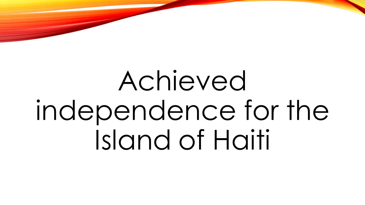 Achieved independence for the Island of Haiti