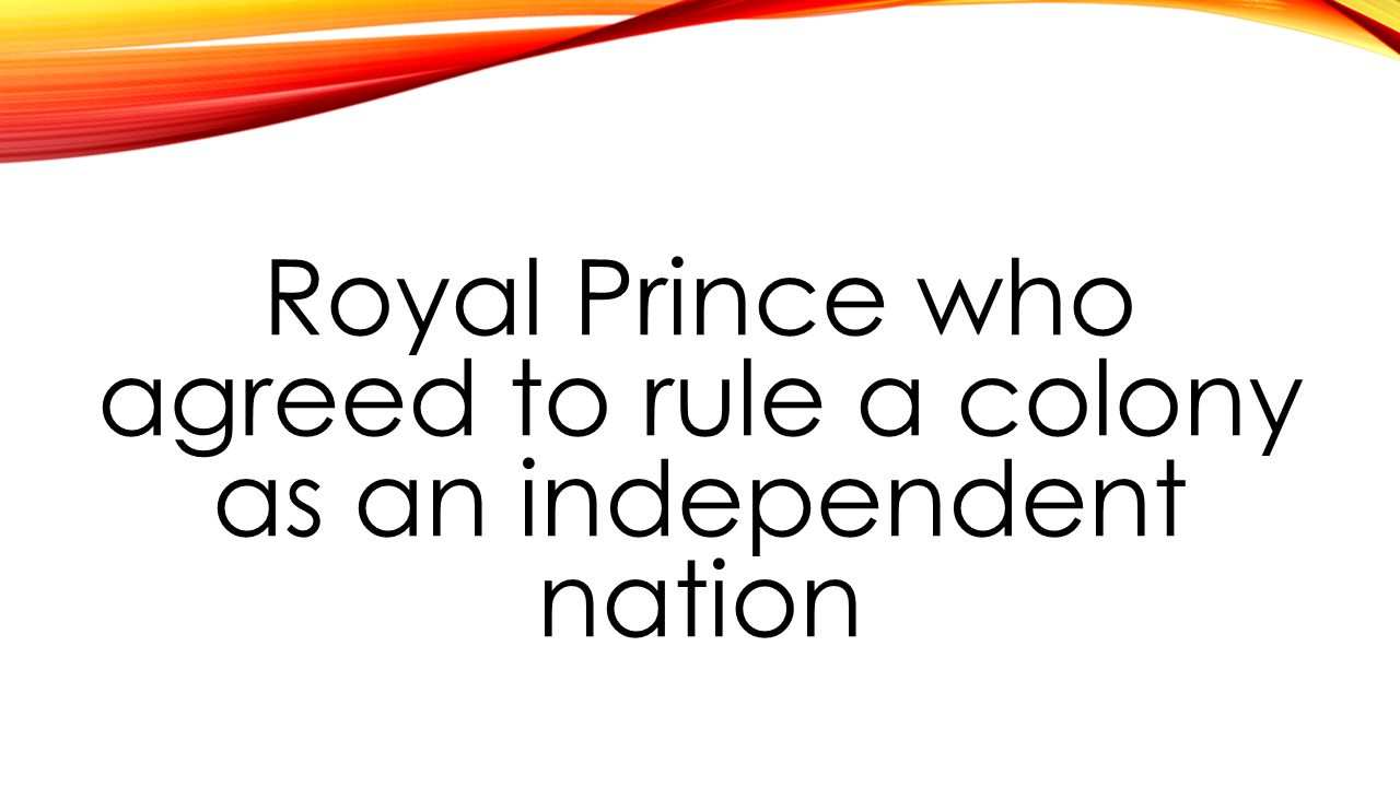 Royal Prince who agreed to rule a colony as an independent nation