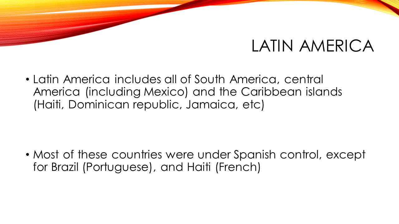 LATIN AMERICA Latin America includes all of South America, central America (including Mexico) and the Caribbean islands (Haiti, Dominican republic, Jamaica, etc) Most of these countries were under Spanish control, except for Brazil (Portuguese), and Haiti (French)