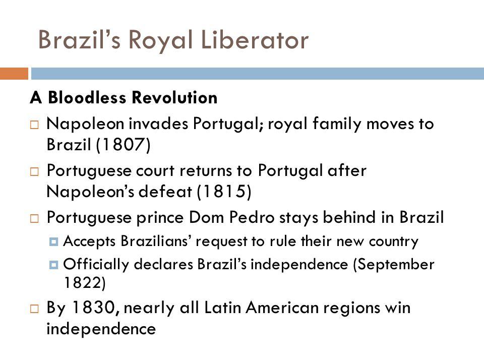 Brazil's Royal Liberator A Bloodless Revolution  Napoleon invades Portugal; royal family moves to Brazil (1807)  Portuguese court returns to Portuga