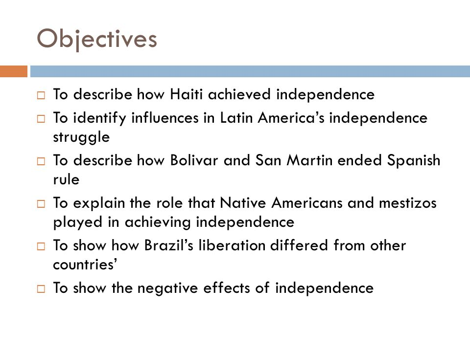 Objectives  To describe how Haiti achieved independence  To identify influences in Latin America's independence struggle  To describe how Bolivar a