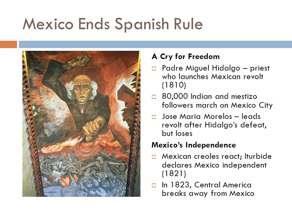 Mexico Ends Spanish Rule A Cry for Freedom  Padre Miguel Hidalgo – priest who launches Mexican revolt (1810)  80,000 Indian and mestizo followers ma