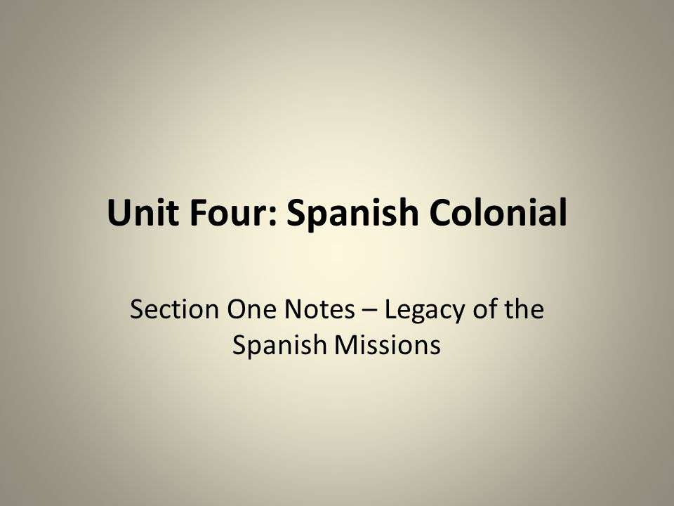 Unit Four: Spanish Colonial Section One Notes – Legacy of the Spanish Missions