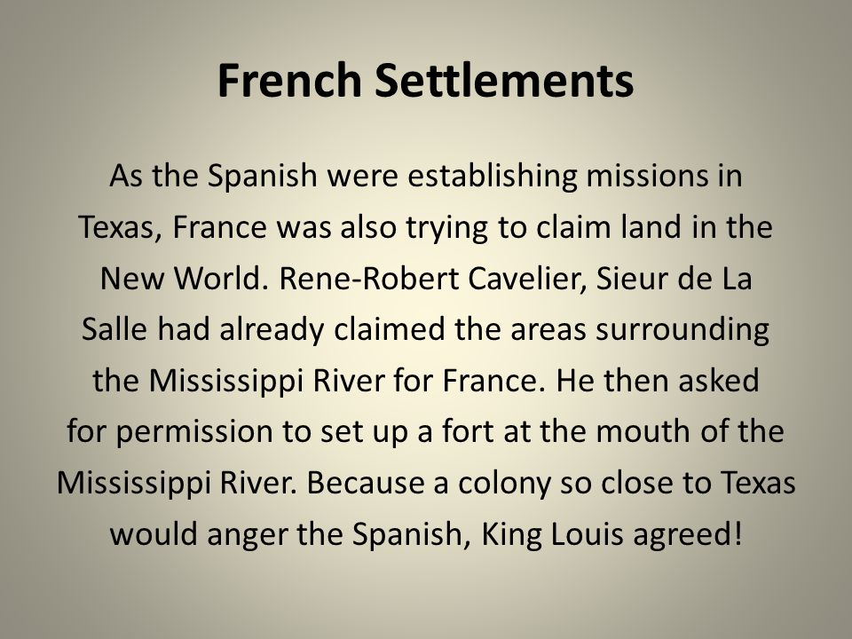 French Settlements As the Spanish were establishing missions in Texas, France was also trying to claim land in the New World. Rene-Robert Cavelier, Si