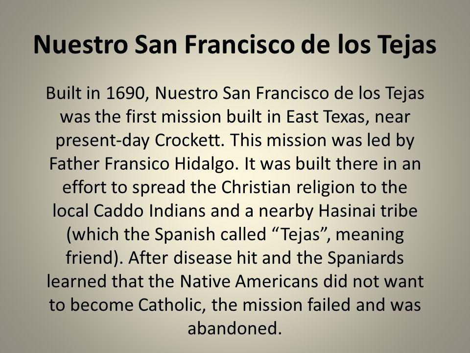 Nuestro San Francisco de los Tejas Built in 1690, Nuestro San Francisco de los Tejas was the first mission built in East Texas, near present-day Crock