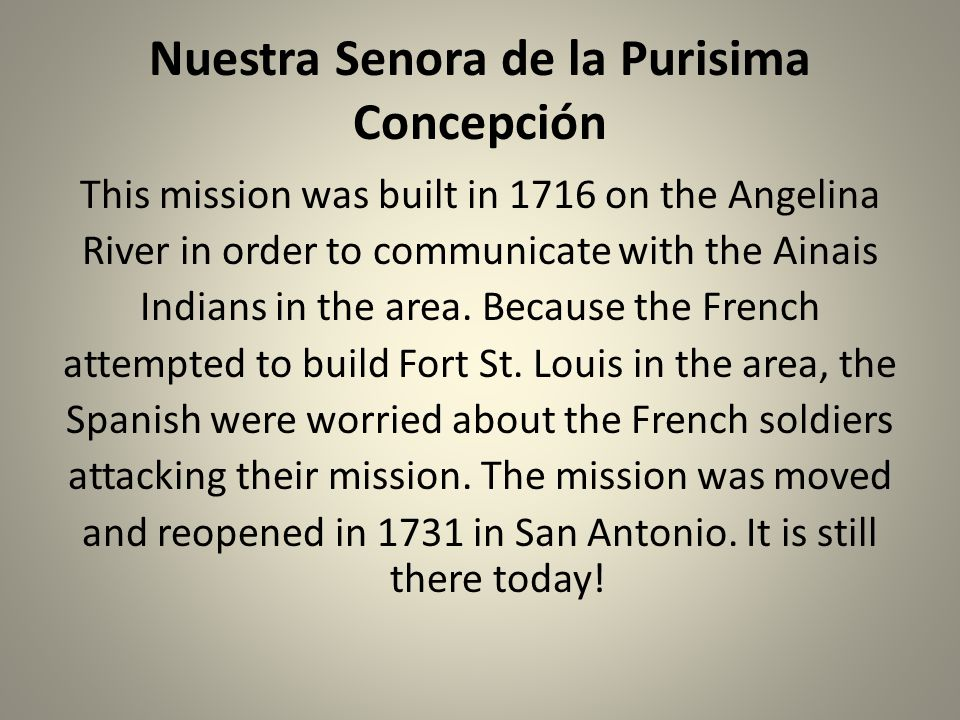 Nuestra Senora de la Purisima Concepción This mission was built in 1716 on the Angelina River in order to communicate with the Ainais Indians in the a