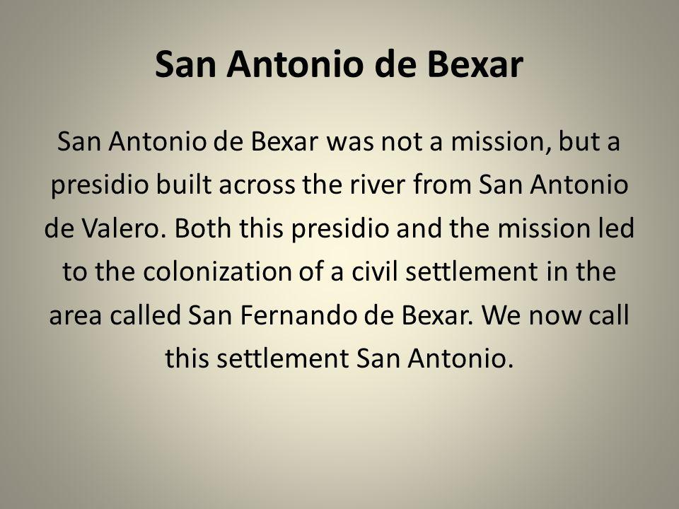 San Antonio de Bexar San Antonio de Bexar was not a mission, but a presidio built across the river from San Antonio de Valero. Both this presidio and