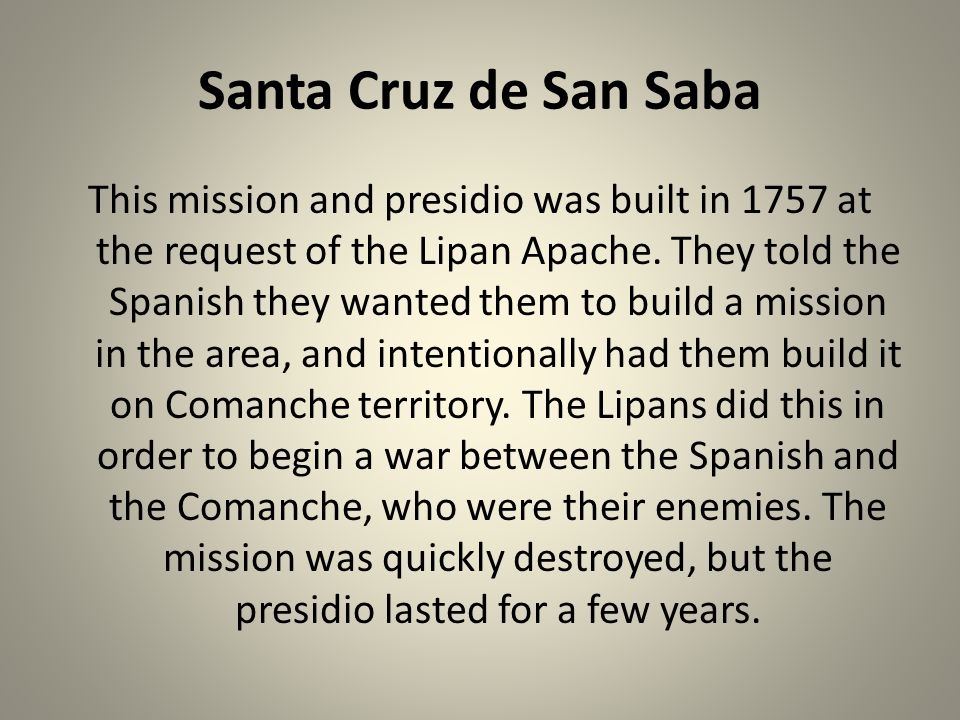 Santa Cruz de San Saba This mission and presidio was built in 1757 at the request of the Lipan Apache. They told the Spanish they wanted them to build