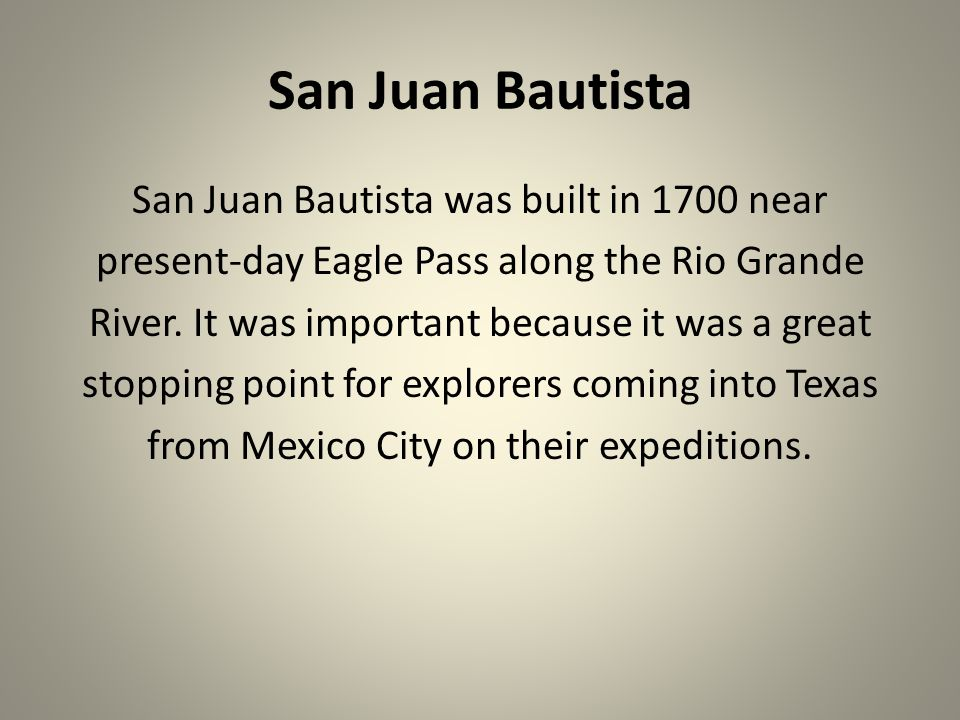 San Juan Bautista San Juan Bautista was built in 1700 near present-day Eagle Pass along the Rio Grande River. It was important because it was a great
