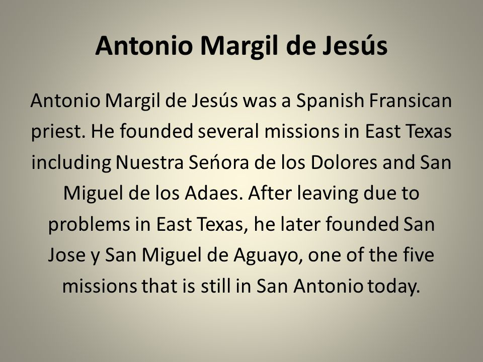 Antonio Margil de Jesús Antonio Margil de Jesús was a Spanish Fransican priest. He founded several missions in East Texas including Nuestra Seńora de