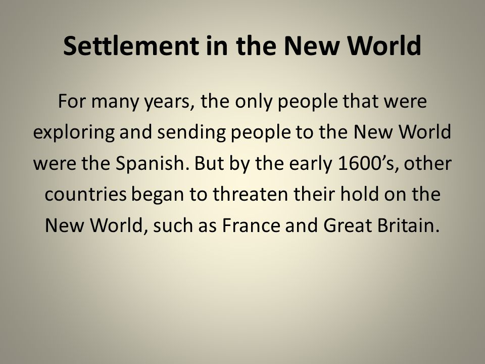 Settlement in the New World For many years, the only people that were exploring and sending people to the New World were the Spanish. But by the early