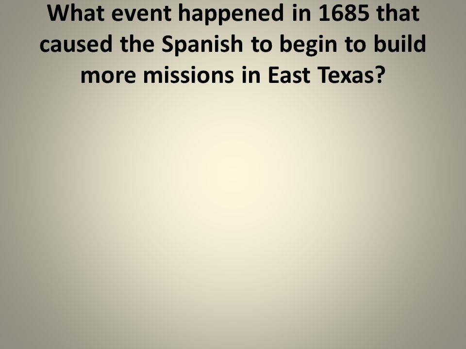 What event happened in 1685 that caused the Spanish to begin to build more missions in East Texas?