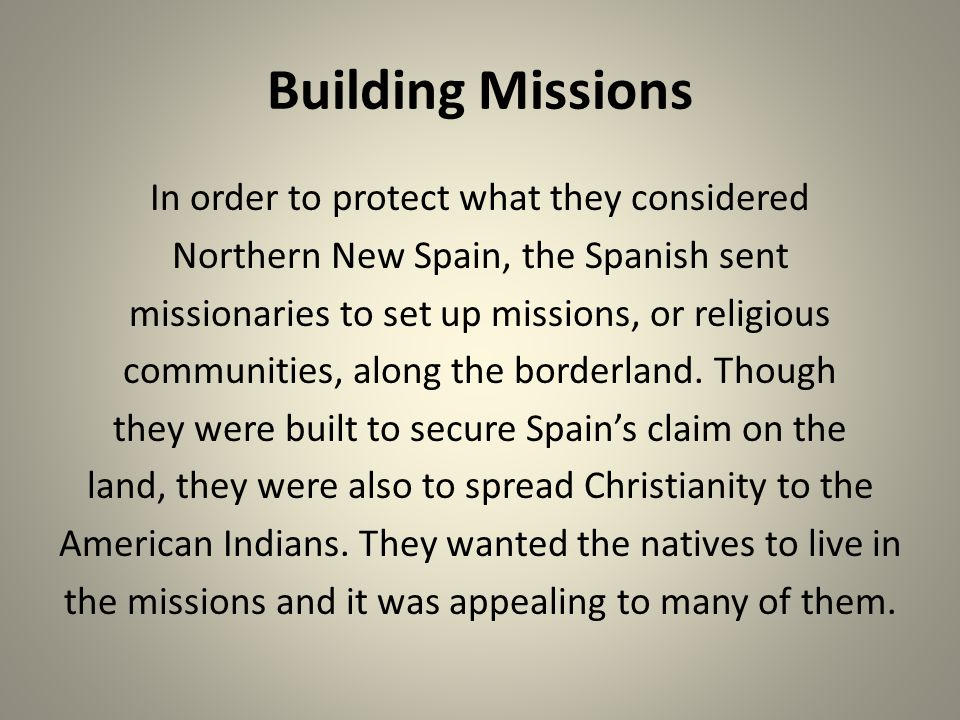 Building Missions In order to protect what they considered Northern New Spain, the Spanish sent missionaries to set up missions, or religious communit