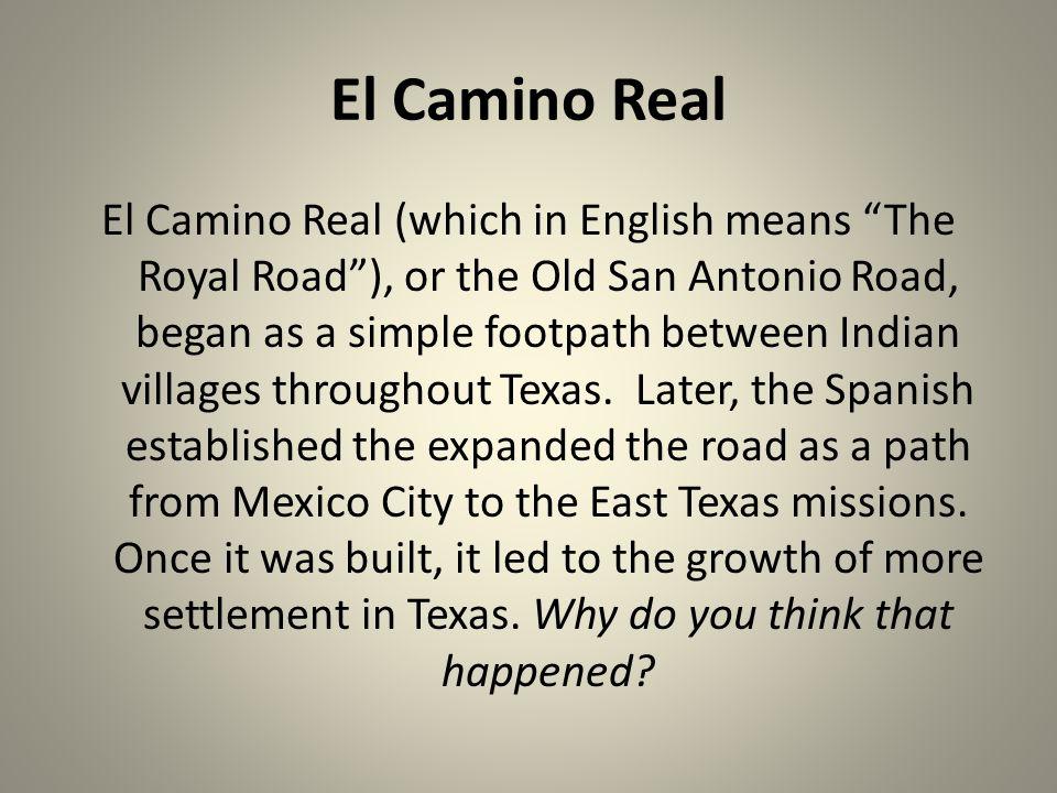 "El Camino Real El Camino Real (which in English means ""The Royal Road""), or the Old San Antonio Road, began as a simple footpath between Indian villag"