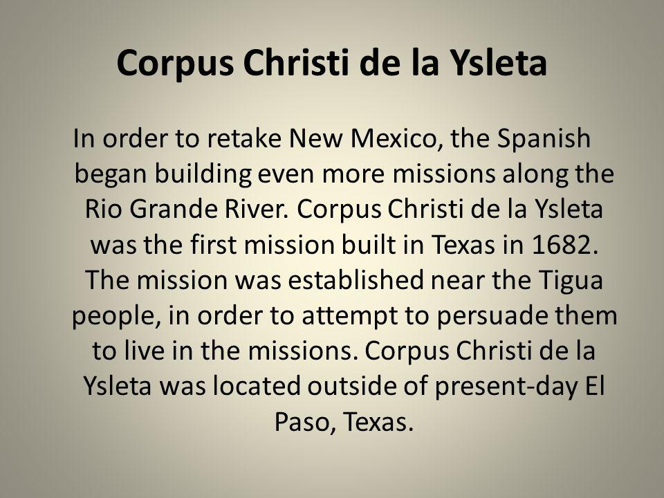 Corpus Christi de la Ysleta In order to retake New Mexico, the Spanish began building even more missions along the Rio Grande River. Corpus Christi de