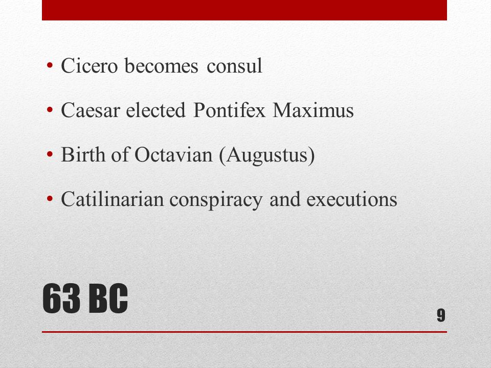 63 BC Cicero becomes consul Caesar elected Pontifex Maximus Birth of Octavian (Augustus) Catilinarian conspiracy and executions 9