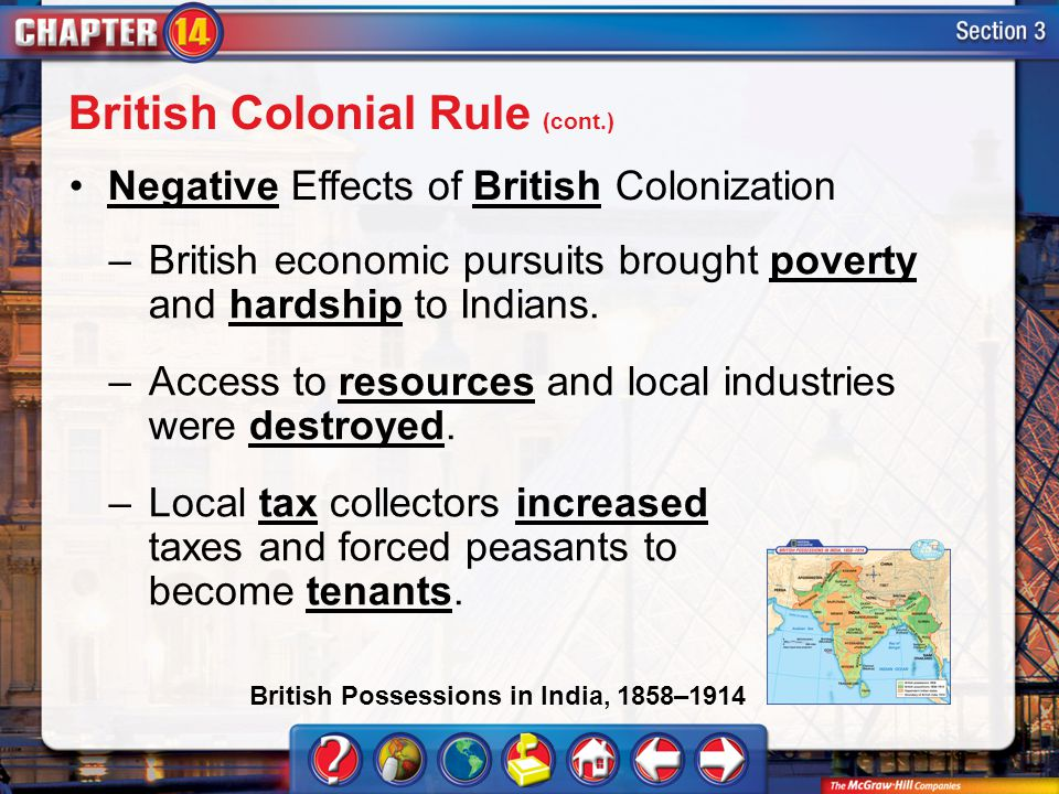 Section 3 Negative Effects of British Colonization –British economic pursuits brought poverty and hardship to Indians. –Access to resources and local