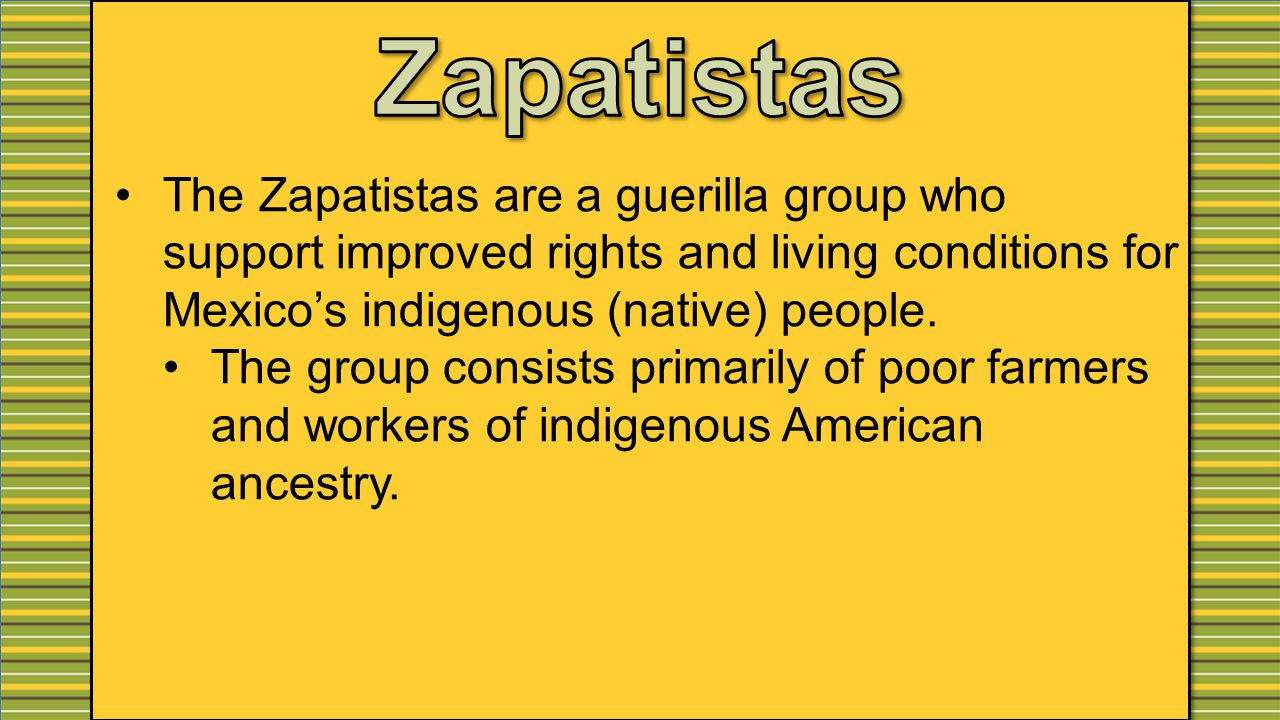 The Zapatistas are a guerilla group who support improved rights and living conditions for Mexico's indigenous (native) people.