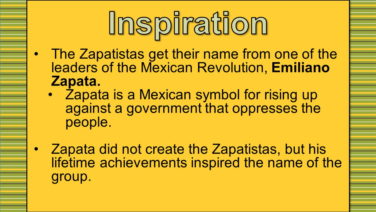The Zapatistas get their name from one of the leaders of the Mexican Revolution, Emiliano Zapata.