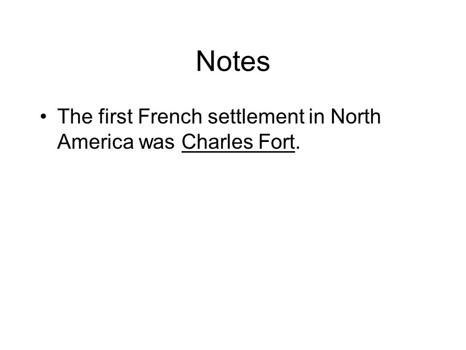Notes The first French settlement in North America was Charles Fort.