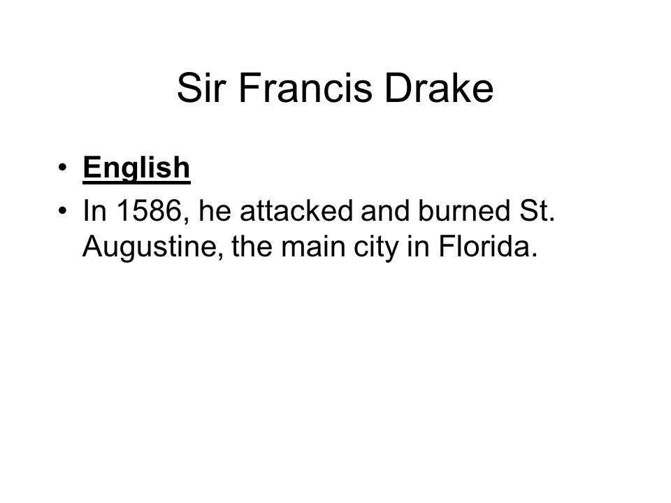 Sir Francis Drake English In 1586, he attacked and burned St. Augustine, the main city in Florida.