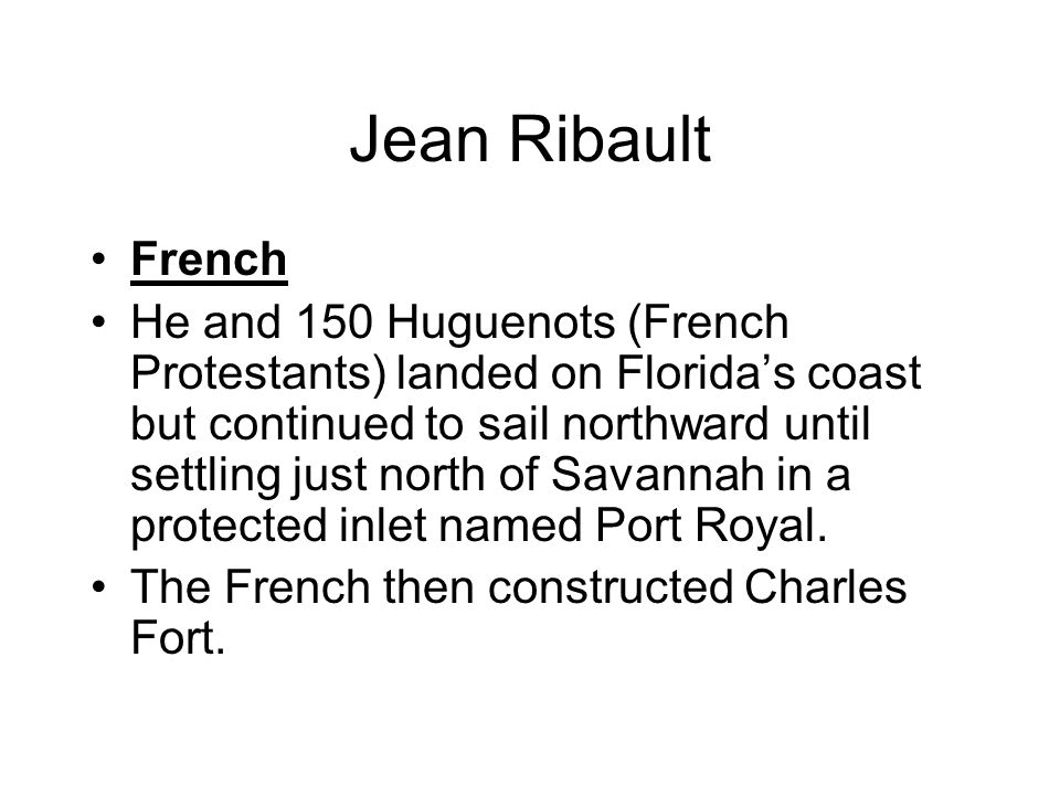 Jean Ribault French He and 150 Huguenots (French Protestants) landed on Florida's coast but continued to sail northward until settling just north of Savannah in a protected inlet named Port Royal.