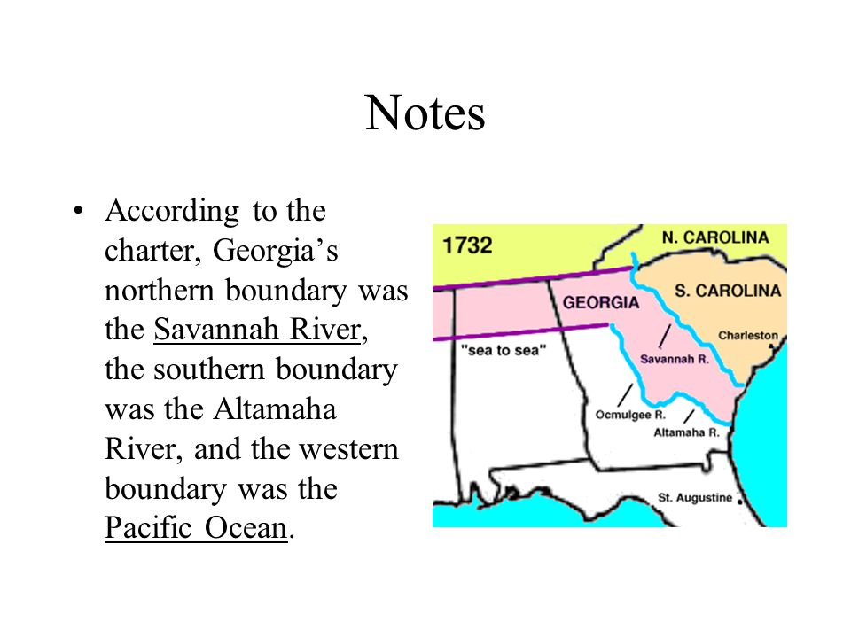 Notes According to the charter, Georgia's northern boundary was the Savannah River, the southern boundary was the Altamaha River, and the western boundary was the Pacific Ocean.