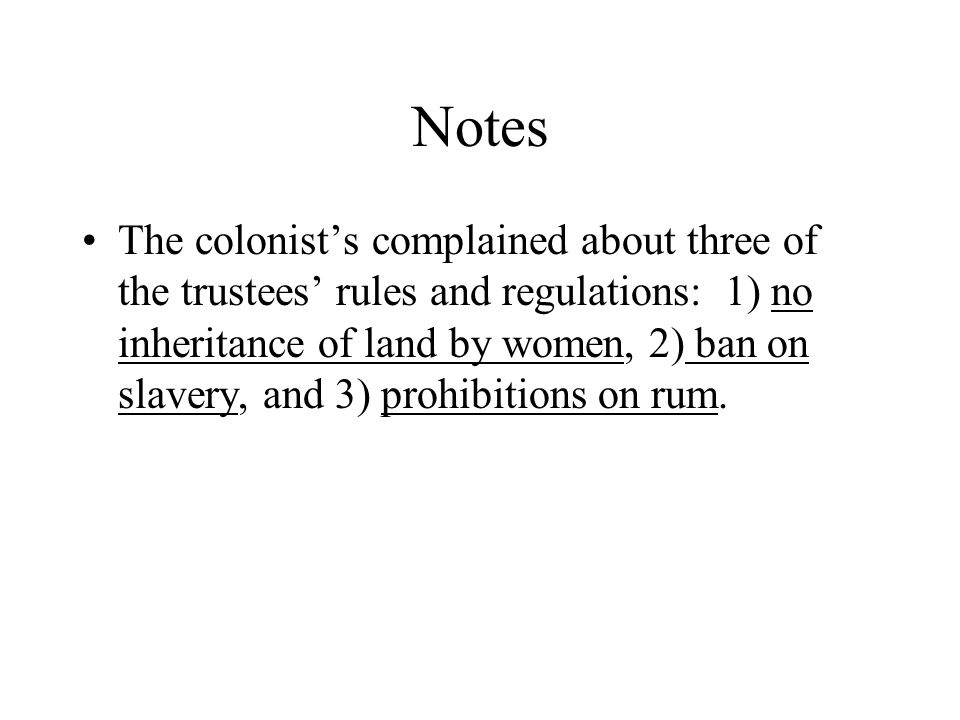 Notes The colonist's complained about three of the trustees' rules and regulations: 1) no inheritance of land by women, 2) ban on slavery, and 3) prohibitions on rum.