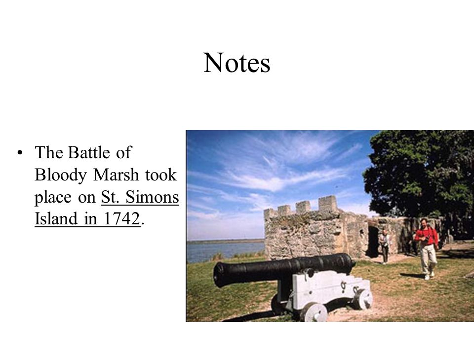 Notes The Battle of Bloody Marsh took place on St. Simons Island in 1742.
