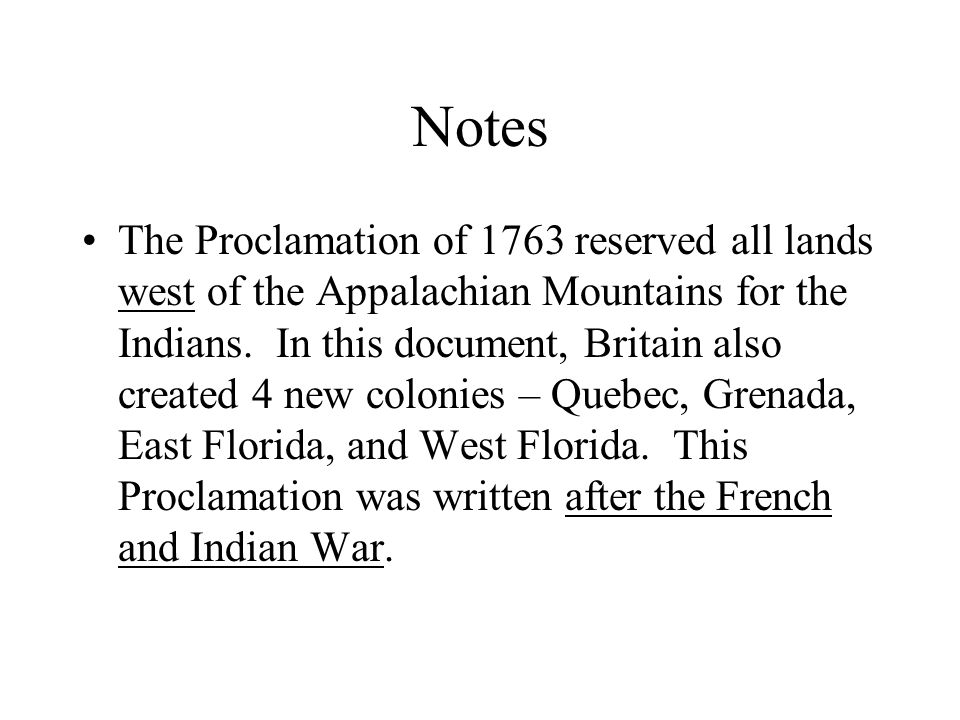 Notes The Proclamation of 1763 reserved all lands west of the Appalachian Mountains for the Indians.